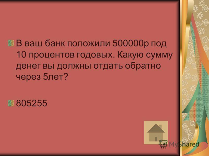 В ваш банк положили 500000р под 10 процентов годовых. Какую сумму денег вы должны отдать обратно через 5лет? 805255