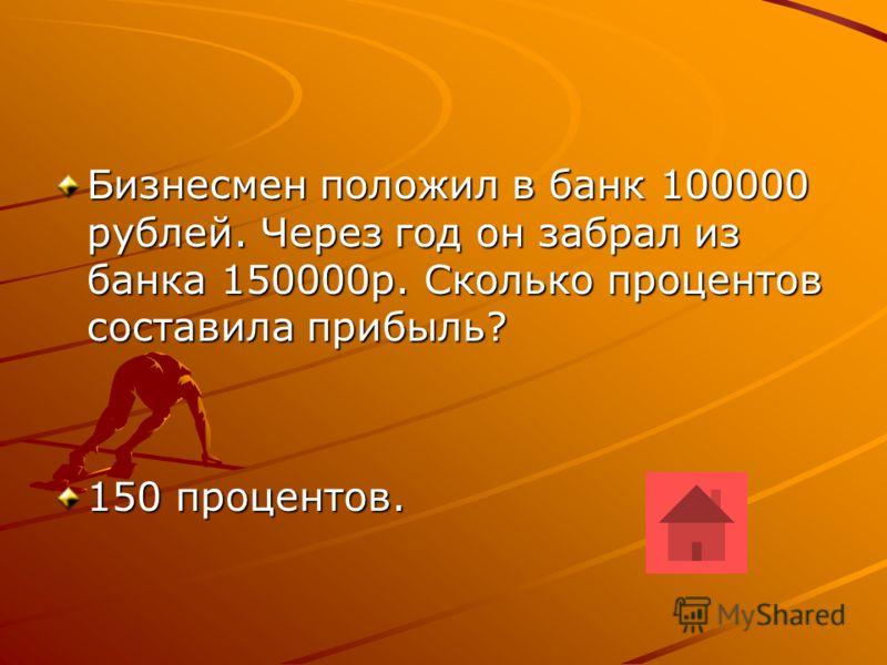 Бизнесмен положил в банк 100000 рублей. Через год он забрал из банка 150000р. Сколько процентов составила прибыль? 150 процентов.