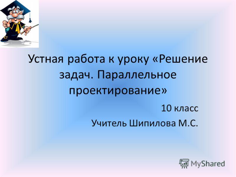Устная работа к уроку «Решение задач. Параллельное проектирование» 10 класс Учитель Шипилова М.С.