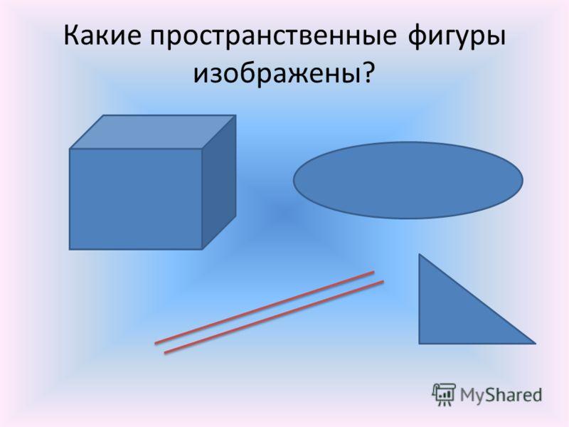 Какие пространственные фигуры изображены?
