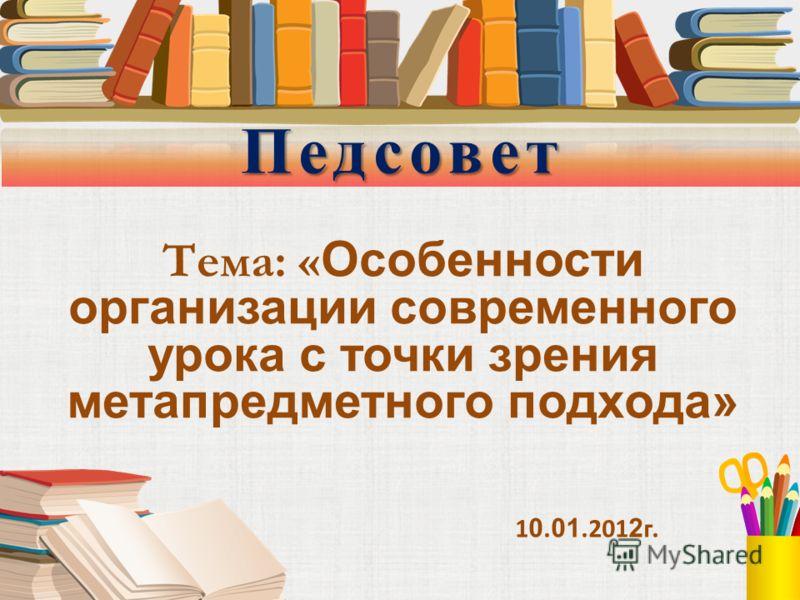 Педсовет Тема: « Особенности организации современного урока с точки зрения метапредметного подхода» 1 0. 01.201 2 г.