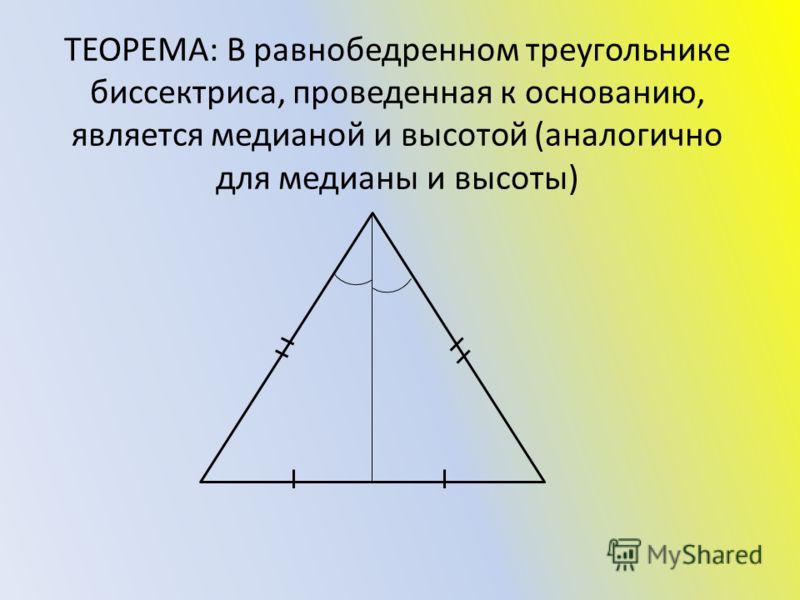 ТЕОРЕМА: В равнобедренном треугольнике биссектриса, проведенная к основанию, является медианой и высотой (аналогично для медианы и высоты)
