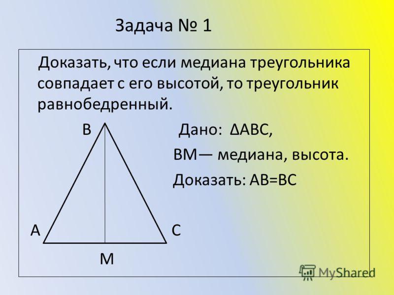 Задача 1 Доказать, что если медиана треугольника совпадает с его высотой, то треугольник равнобедренный. В Дано: ΔАВС, ВМ медиана, высота. Доказать: АВ=ВС А С М