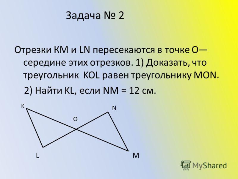 Задача 2 Отрезки КМ и LN пересекаются в точке О середине этих отрезков. 1) Доказать, что треугольник KOL равен треугольнику MON. 2) Найти KL, если NM = 12 см. N M K L O