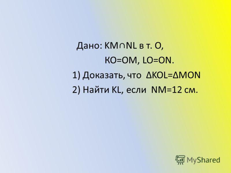 Дано: KMNL в т. О, КО=ОМ, LO=ON. 1) Доказать, что ΔKOL=ΔMON 2) Найти KL, если NM=12 см.