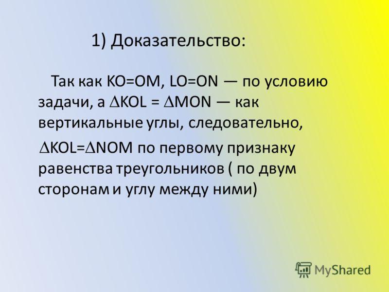 1) Доказательство: Так как KO=OM, LO=ON по условию задачи, а KOL = MON как вертикальные углы, следовательно, KOL= NOM по первому признаку равенства треугольников ( по двум сторонам и углу между ними)