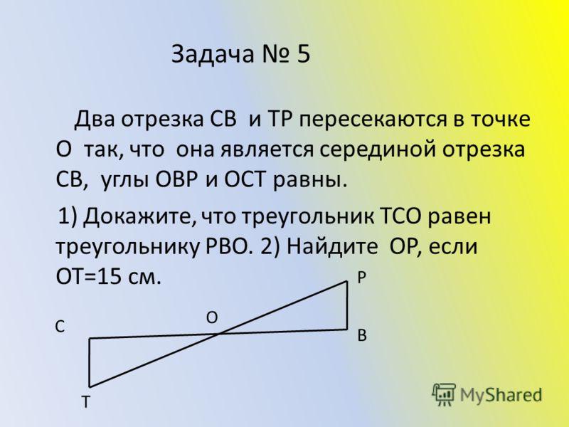 Задача 5 Два отрезка СВ и ТР пересекаются в точке О так, что она является серединой отрезка СВ, углы ОВР и ОСТ равны. 1) Докажите, что треугольник ТСО равен треугольнику РВО. 2) Найдите ОР, если ОТ=15 см. С В Р Т О