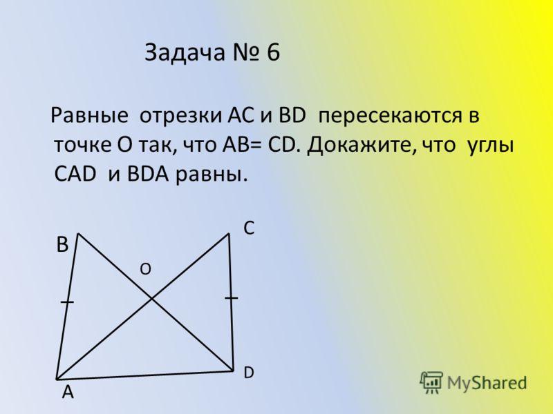 Задача 6 Равные отрезки АС и ВD пересекаются в точке О так, что АВ= СD. Докажите, что углы САD и ВDА равны. В D С А О