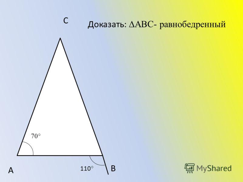 А В С Доказать: АВС- равнобедренный 110 ° 70°