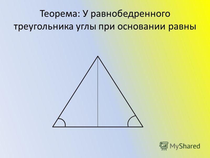 Теорема: У равнобедренного треугольника углы при основании равны