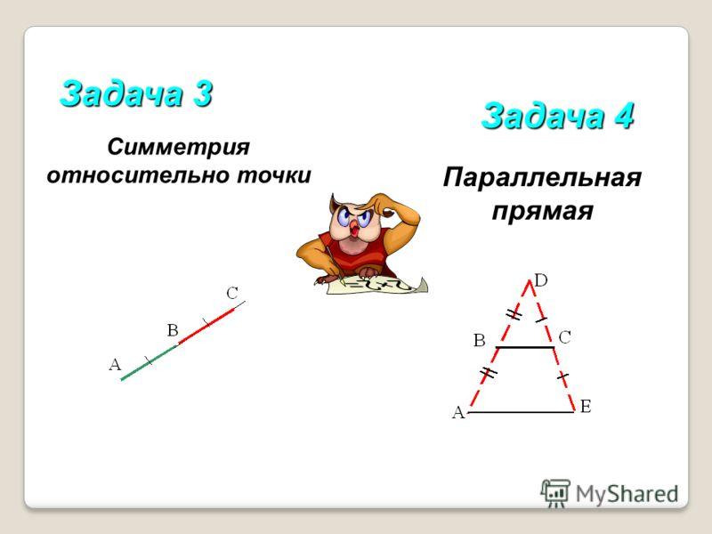 Задача 3 Задача 4 Симметрия относительно точки Параллельная прямая