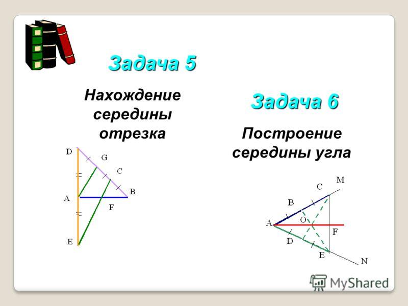 Задача 5 Задача 6 Нахождение середины отрезка Построение середины угла