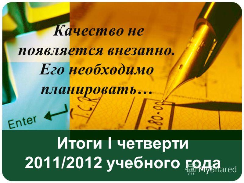 Итоги I четверти 2011/2012 учебного года Качество не появляется внезапно. Его необходимо планировать…