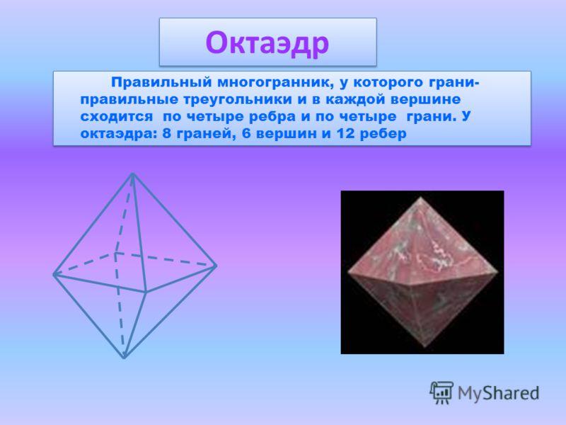 Правильный многогранник, у которого грани- правильные треугольники и в каждой вершине сходится по четыре ребра и по четыре грани. У октаэдра: 8 граней, 6 вершин и 12 ребер Октаэдр