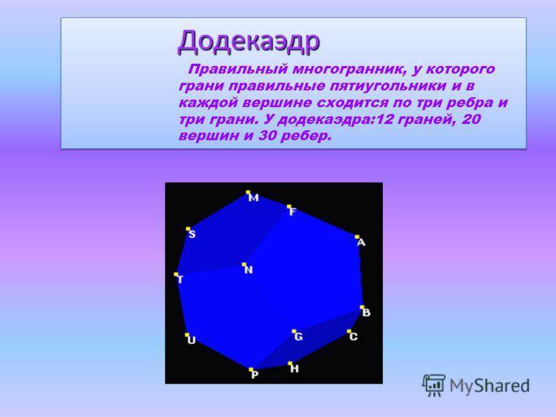 Додекаэдр Правильный многогранник, у которого грани правильные пятиугольники и в каждой вершине сходится по три ребра и три грани. У додекаэдра:12 граней, 20 вершин и 30 ребер.Додекаэдр