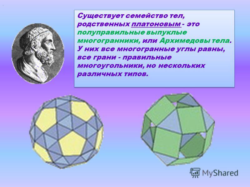 . Существует семейство тел, родственных платоновым - это полуправильные выпуклые многогранники, или Архимедовы тела. У них все многогранные углы равны, все грани - правильные многоугольники, но нескольких различных типов.