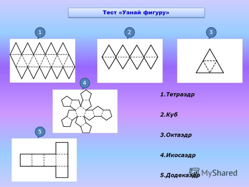 Тест «Узнай фигуру» 1.Тетраэдр 2.Куб 3.Октаэдр 4.Икосаэдр 5.Додекаэдр 123 4 5