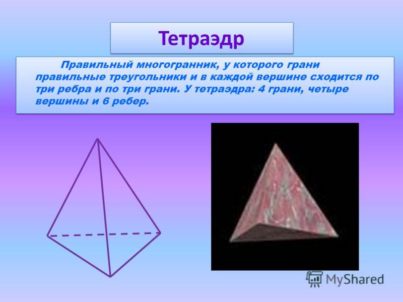 Правильный многогранник, у которого грани правильные треугольники и в каждой вершине сходится по три ребра и по три грани. У тетраэдра: 4 грани, четыре вершины и 6 ребер. Тетраэдр