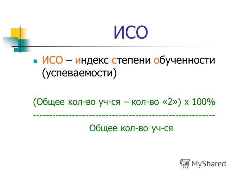 ИСО ИСО – индекс степени обученности (успеваемости) (Общее кол-во уч-ся – кол-во «2») х 100% ------------------------------------------------------- Общее кол-во уч-ся