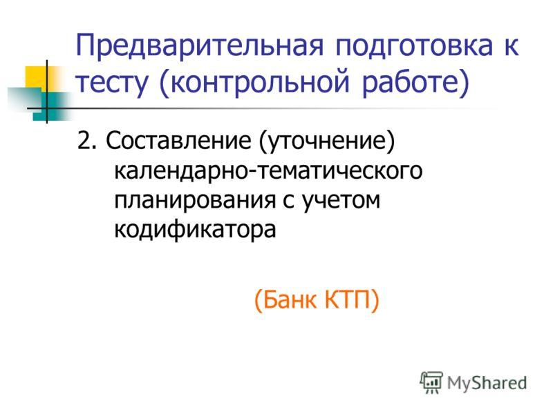 Предварительная подготовка к тесту (контрольной работе) 2. Составление (уточнение) календарно-тематического планирования с учетом кодификатора (Банк КТП)
