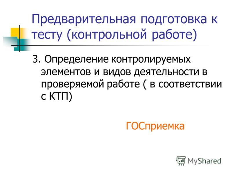 Предварительная подготовка к тесту (контрольной работе) 3. Определение контролируемых элементов и видов деятельности в проверяемой работе ( в соответствии с КТП) ГОСприемка