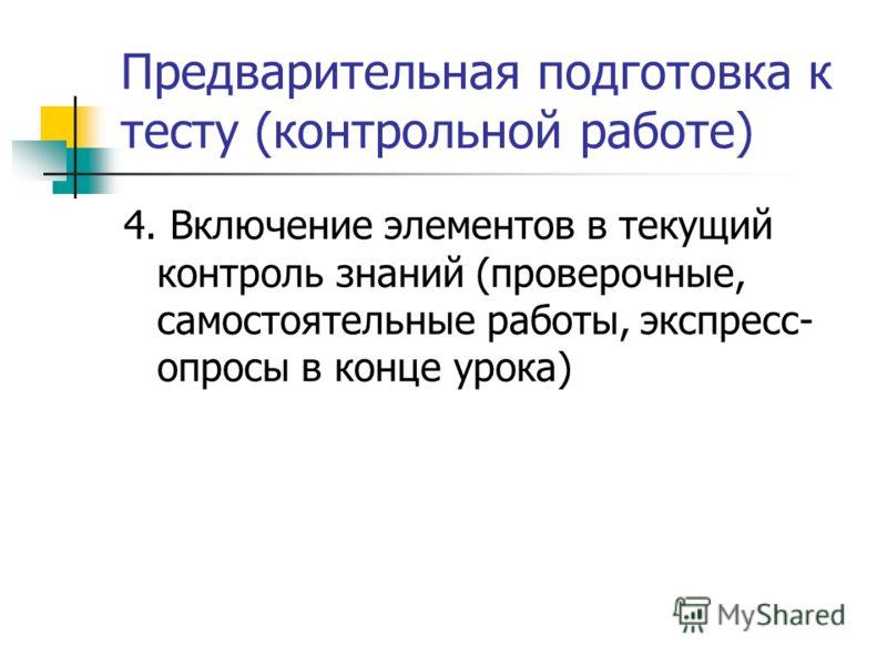 Предварительная подготовка к тесту (контрольной работе) 4. Включение элементов в текущий контроль знаний (проверочные, самостоятельные работы, экспресс- опросы в конце урока)