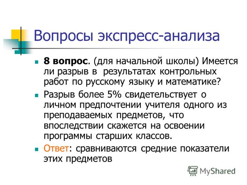 Вопросы экспресс-анализа 8 вопрос. (для начальной школы) Имеется ли разрыв в результатах контрольных работ по русскому языку и математике? Разрыв более 5% свидетельствует о личном предпочтении учителя одного из преподаваемых предметов, что впоследств