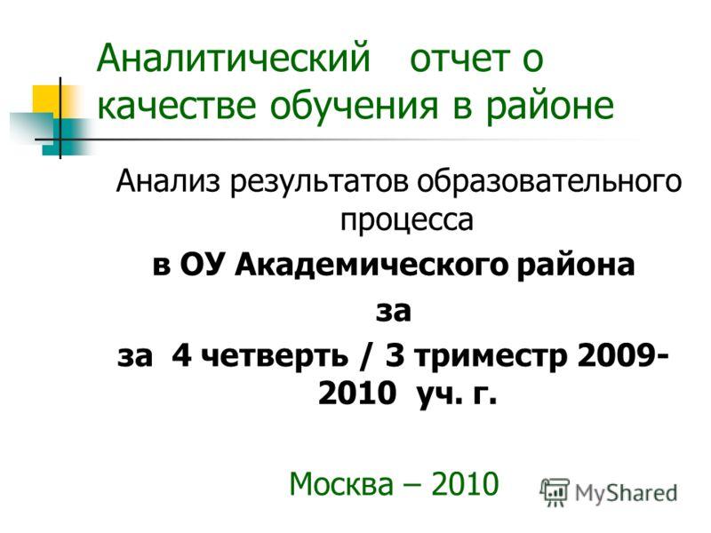 Аналитический отчет о качестве обучения в районе Анализ результатов образовательного процесса в ОУ Академического района за за 4 четверть / 3 триместр 2009- 2010 уч. г. Москва – 2010