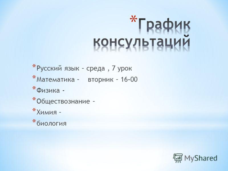 * Русский язык – среда, 7 урок * Математика – вторник – 16-00 * Физика - * Обществознание – * Химия – * биология