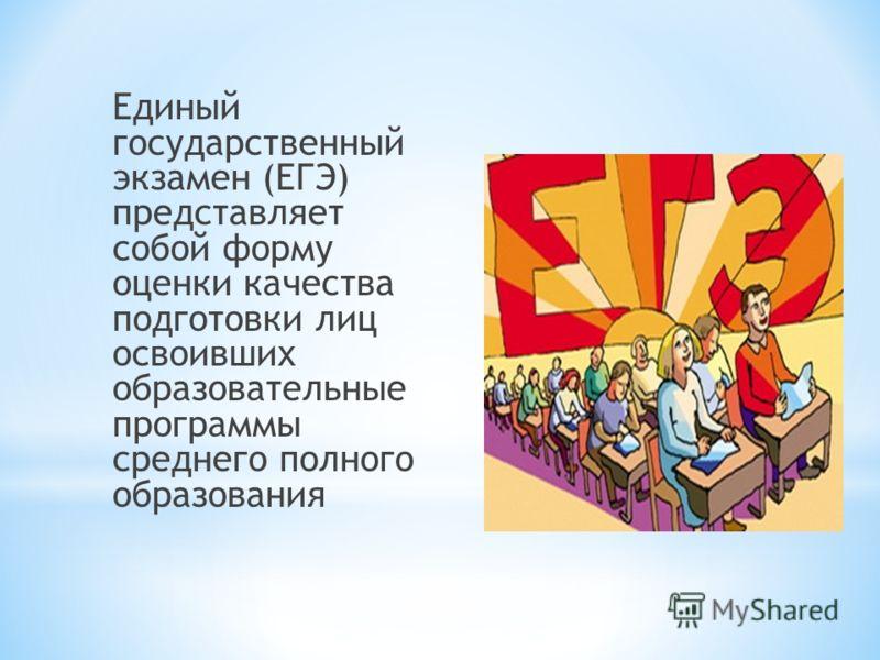 Единый государственный экзамен (ЕГЭ) представляет собой форму оценки качества подготовки лиц освоивших образовательные программы среднего полного образования