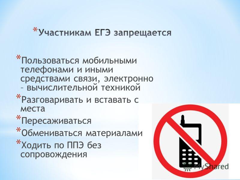 * Пользоваться мобильными телефонами и иными средствами связи, электронно – вычислительной техникой * Разговаривать и вставать с места * Пересаживаться * Обмениваться материалами * Ходить по ППЭ без сопровождения