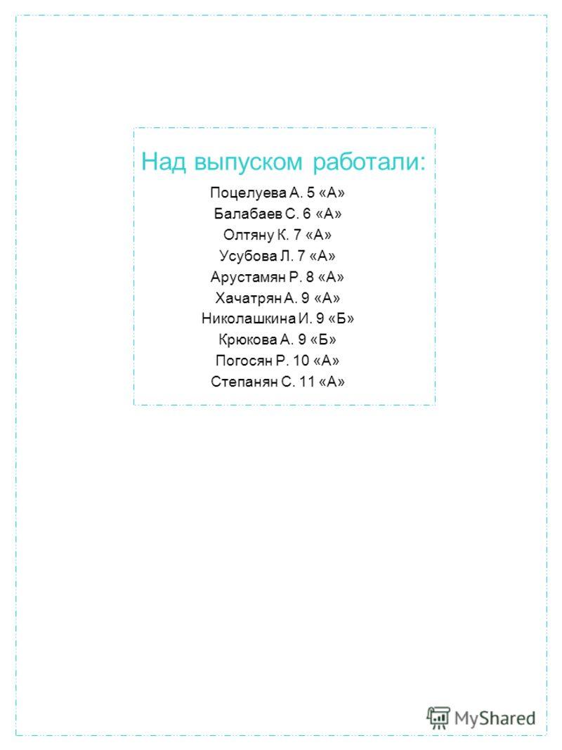 Над выпуском работали: Поцелуева А. 5 «А» Балабаев С. 6 «А» Олтяну К. 7 «А» Усубова Л. 7 «А» Арустамян Р. 8 «А» Хачатрян А. 9 «А» Николашкина И. 9 «Б» Крюкова А. 9 «Б» Погосян Р. 10 «А» Степанян С. 11 «А»