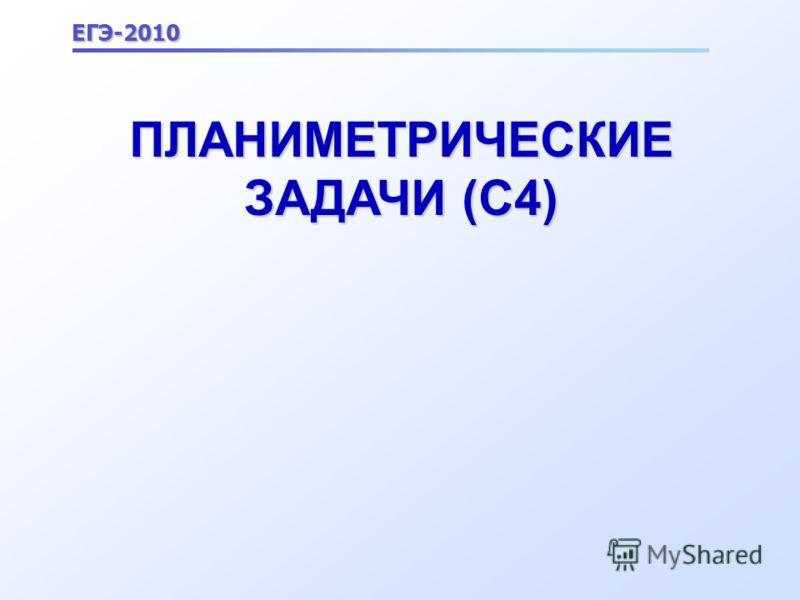 ПЛАНИМЕТРИЧЕСКИЕ ЗАДАЧИ (С4) ЕГЭ-2010