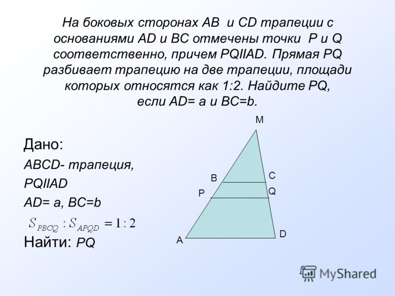 На боковых сторонах AB и CD трапеции с основаниями AD и BC отмечены точки P и Q соответственно, причем PQIIAD. Прямая PQ разбивает трапецию на две трапеции, площади которых относятся как 1:2. Найдите PQ, если АD= a и ВС=b. Дано: ABCD- трапеция, PQIIA
