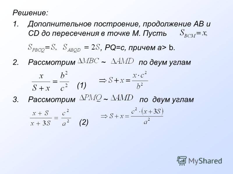 Решение: 1.Дополнительное построение, продолжение АВ и CD до пересечения в точке М. Пусть, PQ=c, причем a> b. 2.Рассмотрим ~ по двум углам (1) 3.Рассмотрим ~ по двум углам (2)