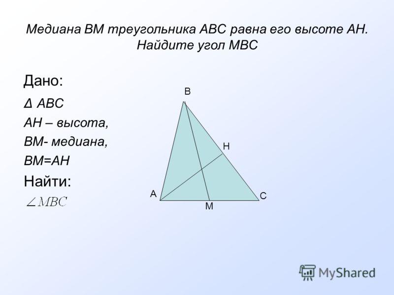 Медиана ВМ треугольника АВС равна его высоте АН. Найдите угол МВС Дано: Δ АВС АН – высота, ВМ- медиана, ВМ=АН Найти: А В Н С М