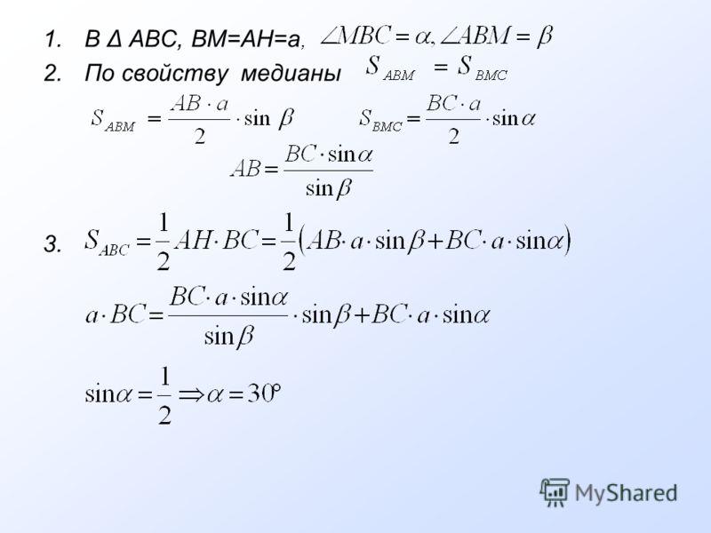 1.В Δ АВС, ВМ=АН=а, 2.По свойству медианы 3.