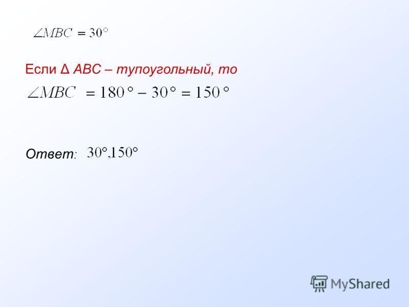 Если Δ АВС – тупоугольный, то Ответ :