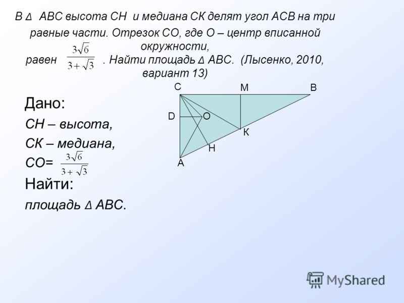 В Δ АВС высота СН и медиана СК делят угол АСВ на три равные части. Отрезок СО, где О – центр вписанной окружности, равен. Найти площадь Δ АВС. (Лысенко, 2010, вариант 13) Дано: СН – высота, СК – медиана, СО= Найти: площадь Δ АВС. А С DO МВ К Н