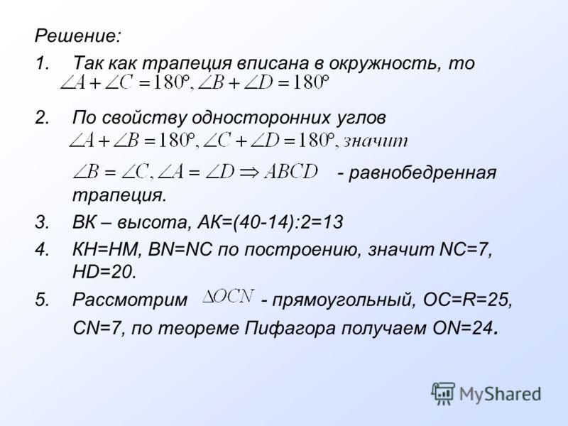 Решение: 1.Так как трапеция вписана в окружность, то 2.По свойству односторонних углов - равнобедренная трапеция. 3.ВК – высота, АК=(40-14):2=13 4.КН=НМ, ВN=NC по построению, значит NC=7, HD=20. 5.Рассмотрим - прямоугольный, OC=R=25, CN=7, по теореме