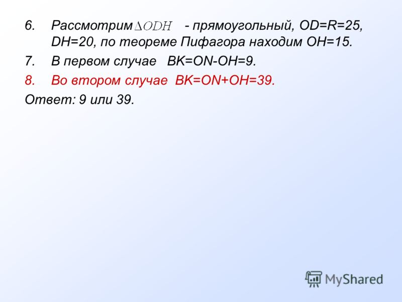 6.Рассмотрим - прямоугольный, OD=R=25, DH=20, по теореме Пифагора находим OH=15. 7.В первом случае BK=ON-OH=9. 8.Во втором случае BK=ON+OH=39. Ответ: 9 или 39.