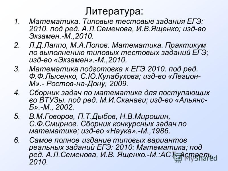 Литература: 1.Математика. Типовые тестовые задания ЕГЭ: 2010. под ред. А.Л.Семенова, И.В.Ященко; изд-во Экзамен.-М.,2010. 2.Л.Д.Лаппо, М.А.Попов. Математика. Практикум по выполнению типовых тестовых заданий ЕГЭ; изд-во «Экзамен».-М.,2010. 3.Математик