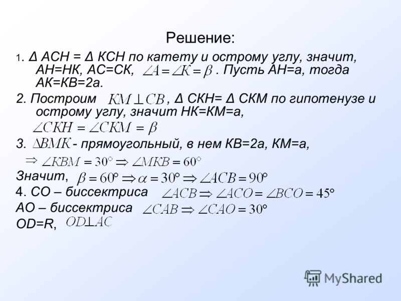 Решение: 1. Δ АСН = Δ КСН по катету и острому углу, значит, АН=НК, АС=СК,. Пусть АН=a, тогда АК=КВ=2а. 2. Построим, Δ СКН= Δ СКМ по гипотенузе и острому углу, значит НК=КМ=а, 3. - прямоугольный, в нем КВ=2а, КМ=а, Значит, 4. СО – биссектриса АО – бис