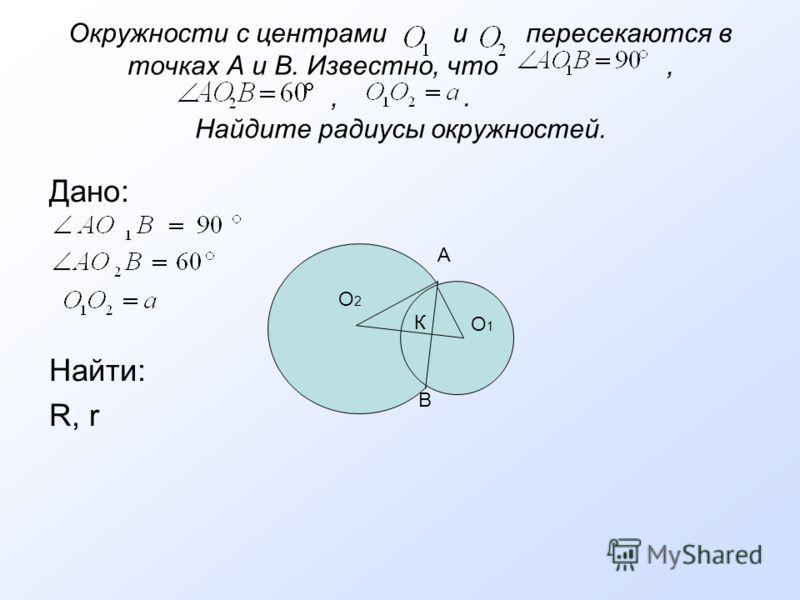 Окружности с центрами и пересекаются в точках А и В. Известно, что,,. Найдите радиусы окружностей. Дано: Найти: R, r A B О2О2 О1О1 К