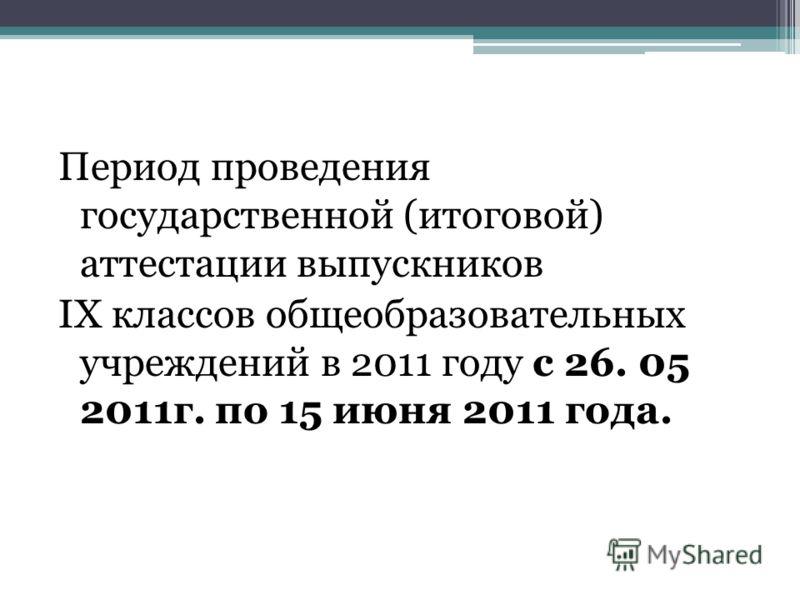 Период проведения государственной (итоговой) аттестации выпускников IX классов общеобразовательных учреждений в 2011 году с 26. 05 2011г. по 15 июня 2011 года.