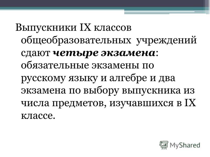 Выпускники IX классов общеобразовательных учреждений сдают четыре экзамена: обязательные экзамены по русскому языку и алгебре и два экзамена по выбору выпускника из числа предметов, изучавшихся в IX классе.