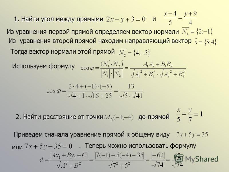 1. Найти угол между прямыми и Из уравнения первой прямой определяем вектор нормали Из уравнения второй прямой находим направляющий вектор Тогда вектор нормали этой прямой Используем формулу Найти расстояние от точкидо прямой 2. Найти расстояние от то