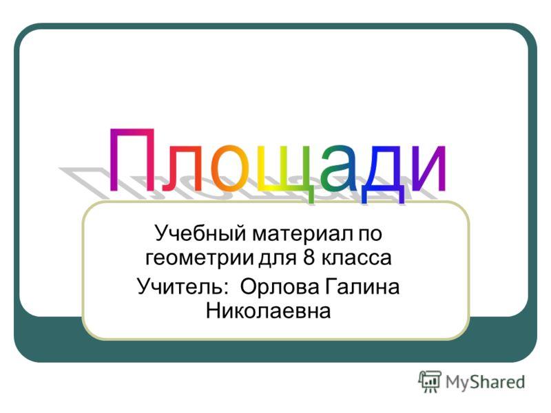 Учебный материал по геометрии для 8 класса Учитель: Орлова Галина Николаевна