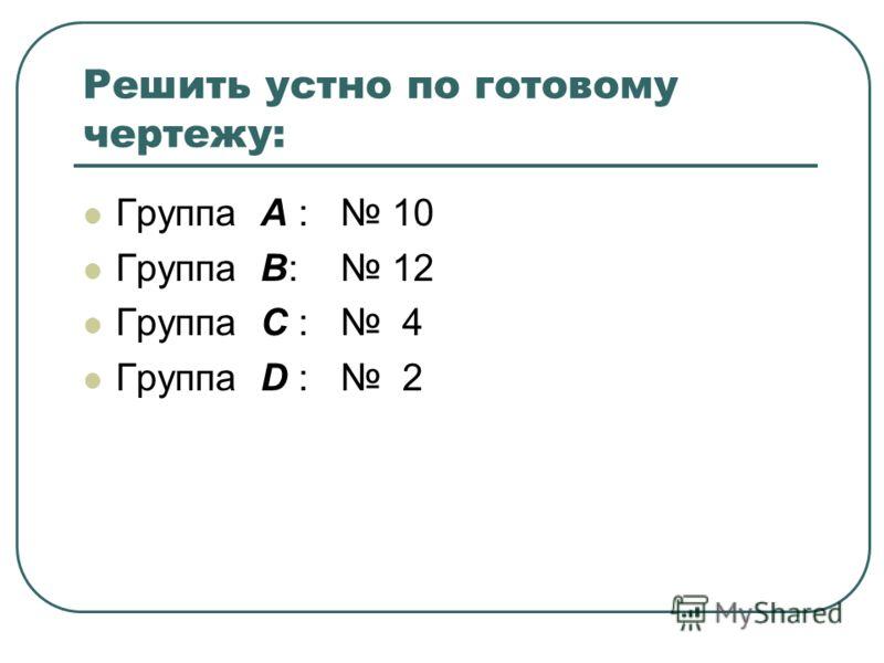 Решить устно по готовому чертежу: Группа А : 10 Группа В: 12 Группа С : 4 Группа D : 2