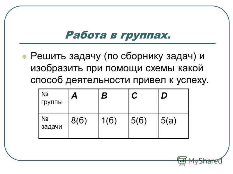 Работа в группах. Решить задачу (по сборнику задач) и изобразить при помощи схемы какой способ деятельности привел к успеху. группы АВСD задачи 8(б)1(б)5(б)5(а)
